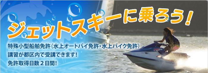 ジェットスキーに乗ろう 特殊小型船舶免許(水上オートバイ免許・水上バイク免許)講習が都区内で受講できます!免許取得日数2日間!取得後のレンタルもご相談ください。